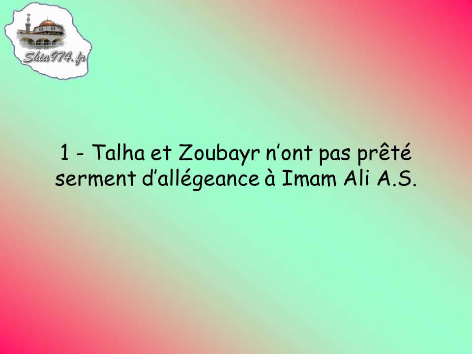 1 - Talha et Zoubayr nont pas prêté serment dallégeance à Imam Ali A.S.