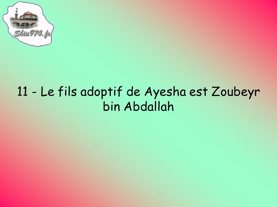 11 - Le fils adoptif de Ayesha est Zoubeyr bin Abdallah