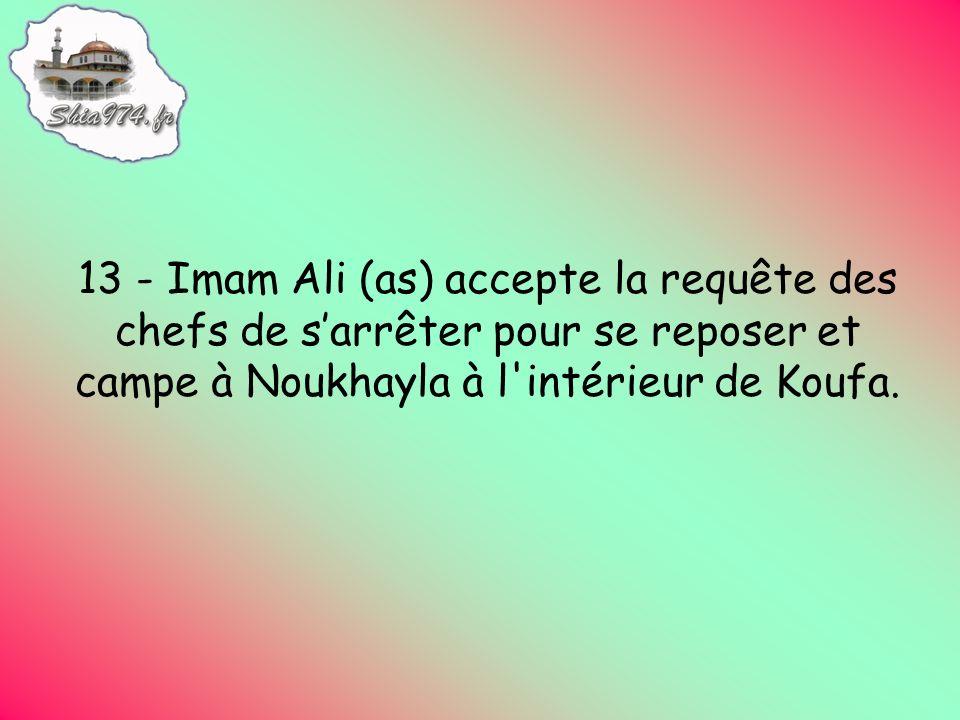13 - Imam Ali (as) accepte la requête des chefs de sarrêter pour se reposer et campe à Noukhayla à l intérieur de Koufa.
