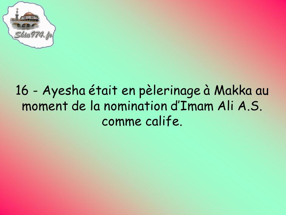 16 - Ayesha était en pèlerinage à Makka au moment de la nomination dImam Ali A.S. comme calife.