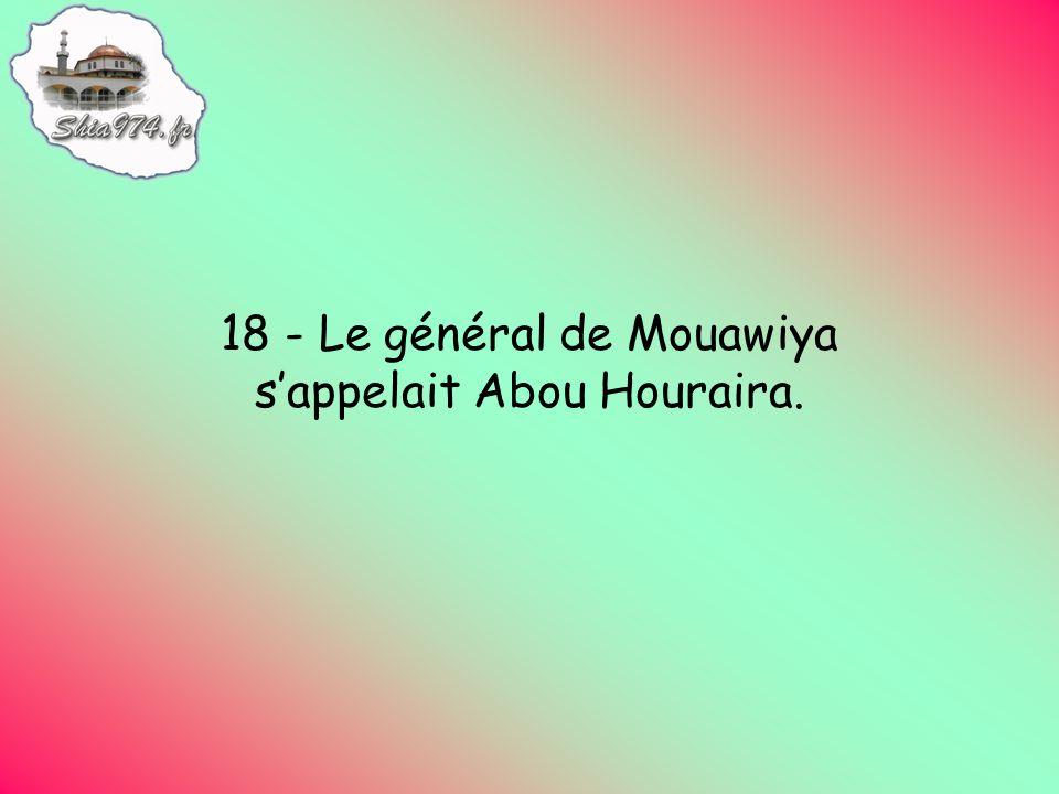 18 - Le général de Mouawiya sappelait Abou Houraira.