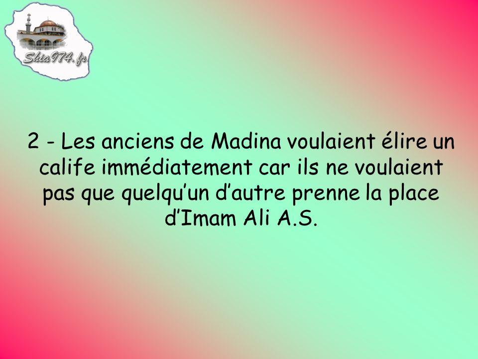 2 - Les anciens de Madina voulaient élire un calife immédiatement car ils ne voulaient pas que quelquun dautre prenne la place dImam Ali A.S.