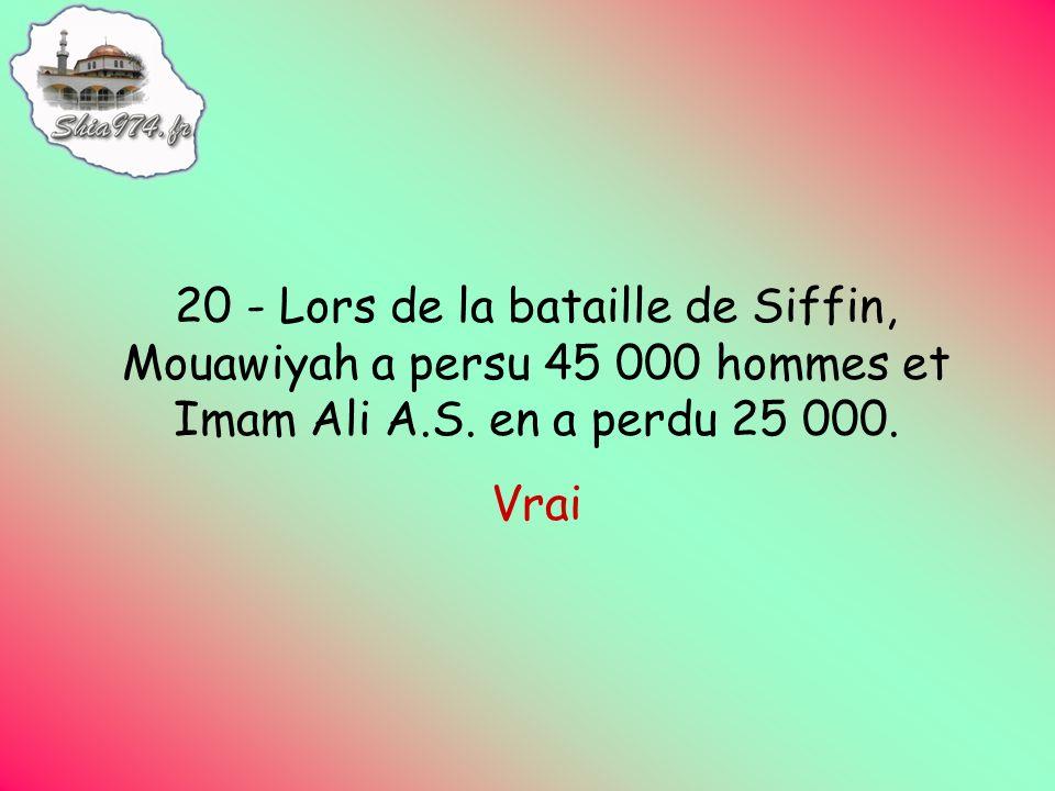 20 - Lors de la bataille de Siffin, Mouawiyah a persu 45 000 hommes et Imam Ali A.S.