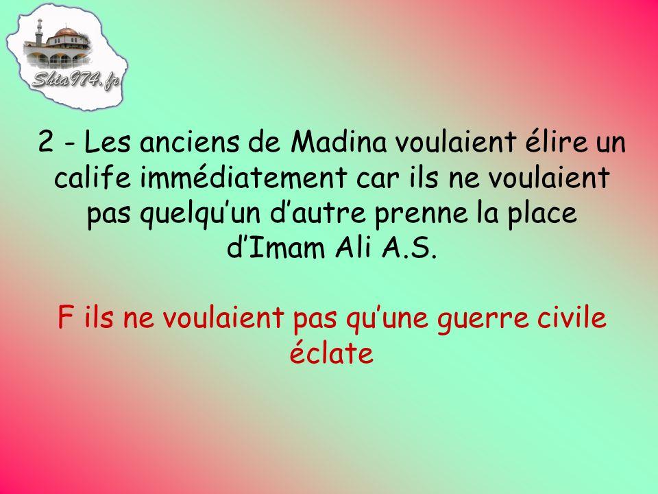 2 - Les anciens de Madina voulaient élire un calife immédiatement car ils ne voulaient pas quelquun dautre prenne la place dImam Ali A.S.