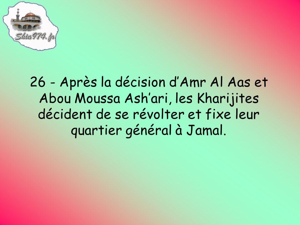 26 - Après la décision dAmr Al Aas et Abou Moussa Ashari, les Kharijites décident de se révolter et fixe leur quartier général à Jamal.
