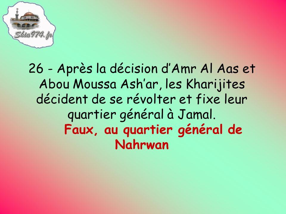 26 - Après la décision dAmr Al Aas et Abou Moussa Ashar, les Kharijites décident de se révolter et fixe leur quartier général à Jamal.