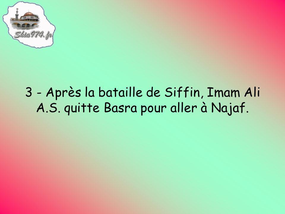 3 - Après la bataille de Siffin, Imam Ali A.S. quitte Basra pour aller à Najaf.