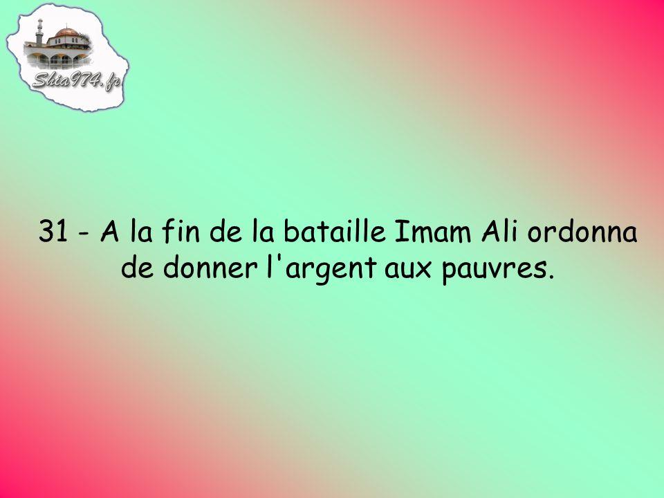 31 - A la fin de la bataille Imam Ali ordonna de donner l argent aux pauvres.