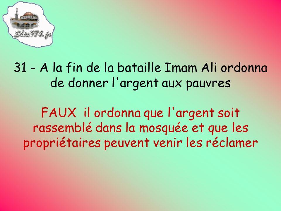 31 - A la fin de la bataille Imam Ali ordonna de donner l argent aux pauvres FAUX il ordonna que l argent soit rassemblé dans la mosquée et que les propriétaires peuvent venir les réclamer
