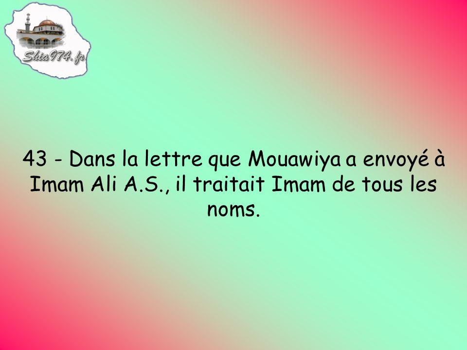 43 - Dans la lettre que Mouawiya a envoyé à Imam Ali A.S., il traitait Imam de tous les noms.