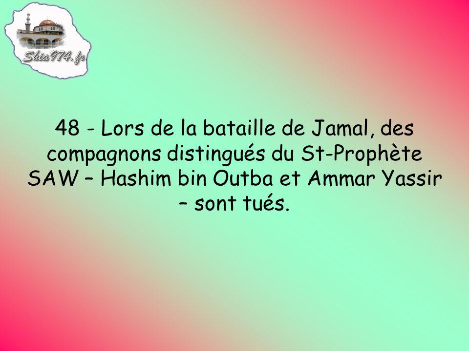48 - Lors de la bataille de Jamal, des compagnons distingués du St-Prophète SAW – Hashim bin Outba et Ammar Yassir – sont tués.