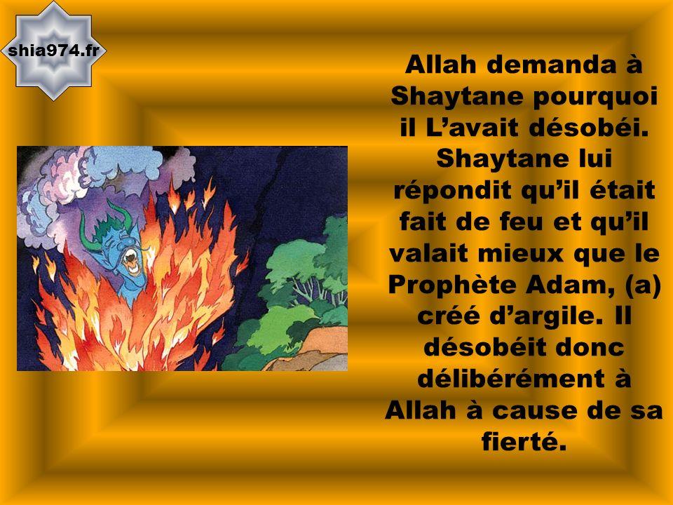 shia974.fr Allah demanda à Shaytane pourquoi il Lavait désobéi. Shaytane lui répondit quil était fait de feu et quil valait mieux que le Prophète Adam
