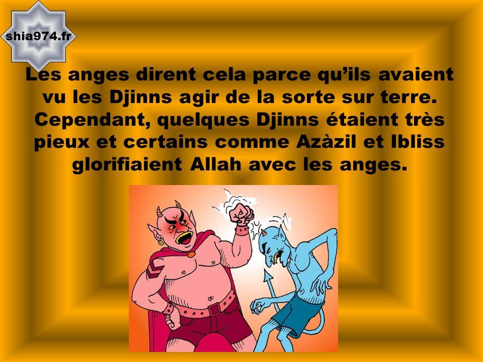shia974.fr Les anges dirent cela parce quils avaient vu les Djinns agir de la sorte sur terre. Cependant, quelques Djinns étaient très pieux et certai