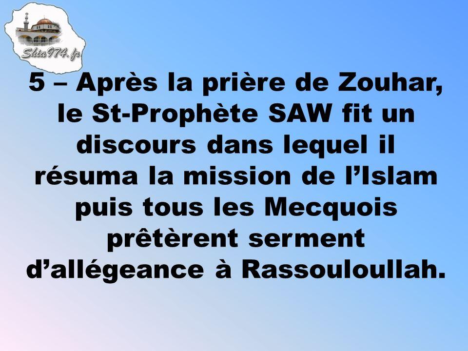 5 – Après la prière de Zouhar, le St-Prophète SAW fit un discours dans lequel il résuma la mission de lIslam puis tous les Mecquois prêtèrent serment dallégeance à Rassouloullah.