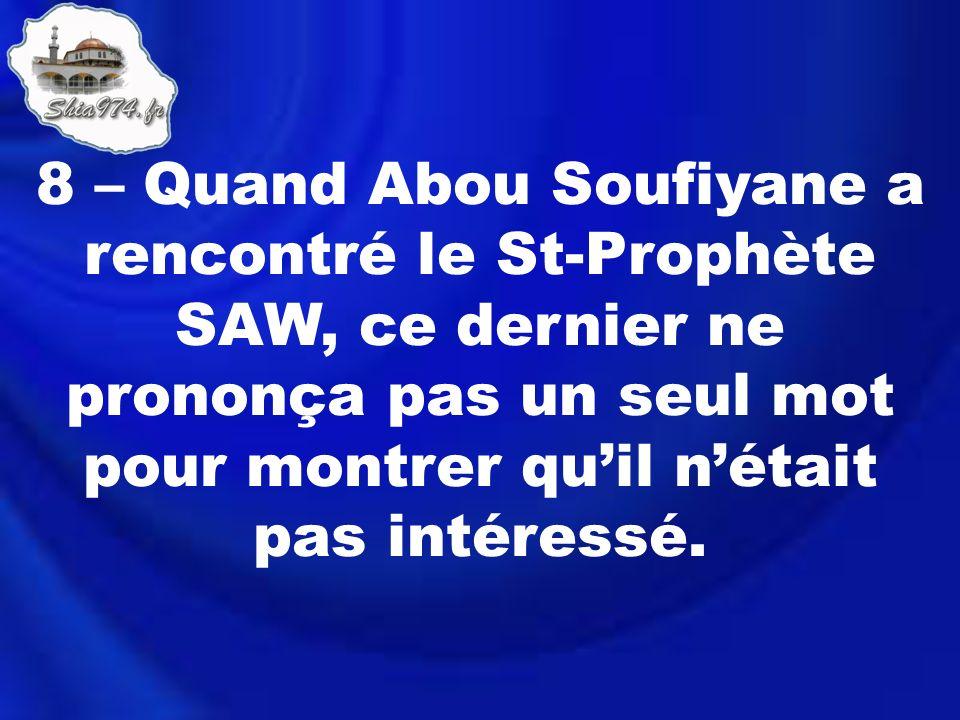 8 – Quand Abou Soufiyane a rencontré le St-Prophète SAW, ce dernier ne prononça pas un seul mot pour montrer quil nétait pas intéressé.