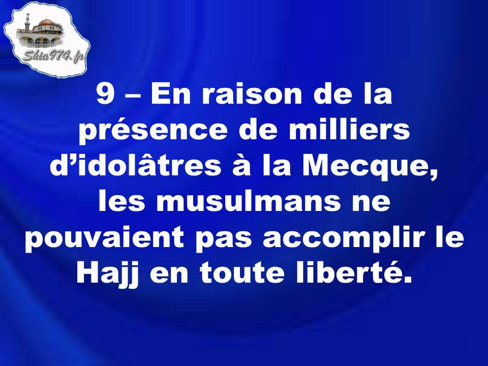 9 – En raison de la présence de milliers didolâtres à la Mecque, les musulmans ne pouvaient pas accomplir le Hajj en toute liberté.
