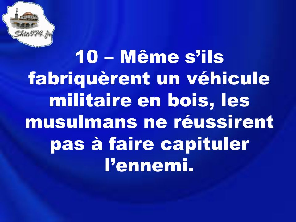 10 – Même sils fabriquèrent un véhicule militaire en bois, les musulmans ne réussirent pas à faire capituler lennemi.