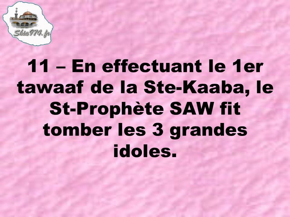 11 – En effectuant le 1er tawaaf de la Ste-Kaaba, le St-Prophète SAW fit tomber les 3 grandes idoles.