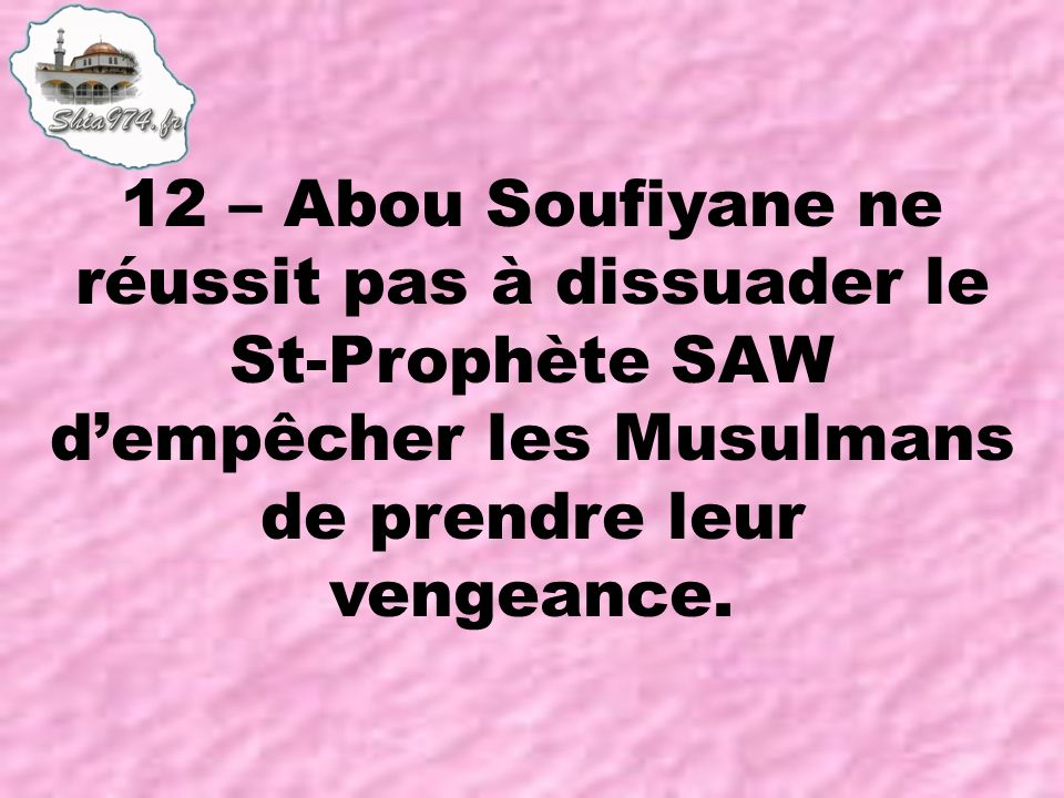 12 – Abou Soufiyane ne réussit pas à dissuader le St-Prophète SAW dempêcher les Musulmans de prendre leur vengeance.