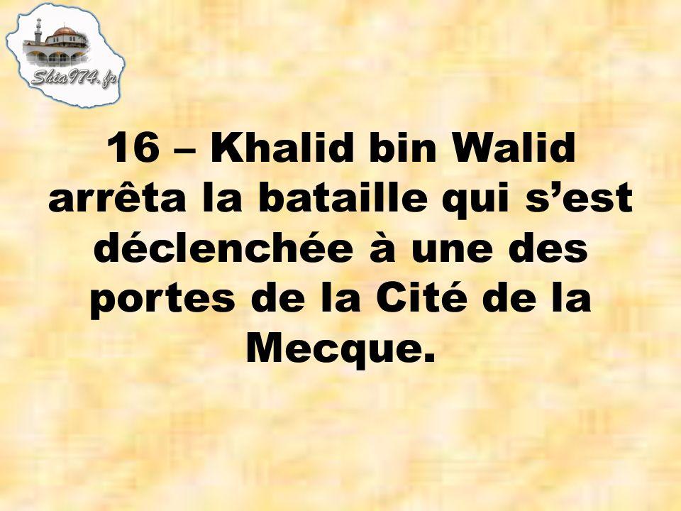 16 – Khalid bin Walid arrêta la bataille qui sest déclenchée à une des portes de la Cité de la Mecque.