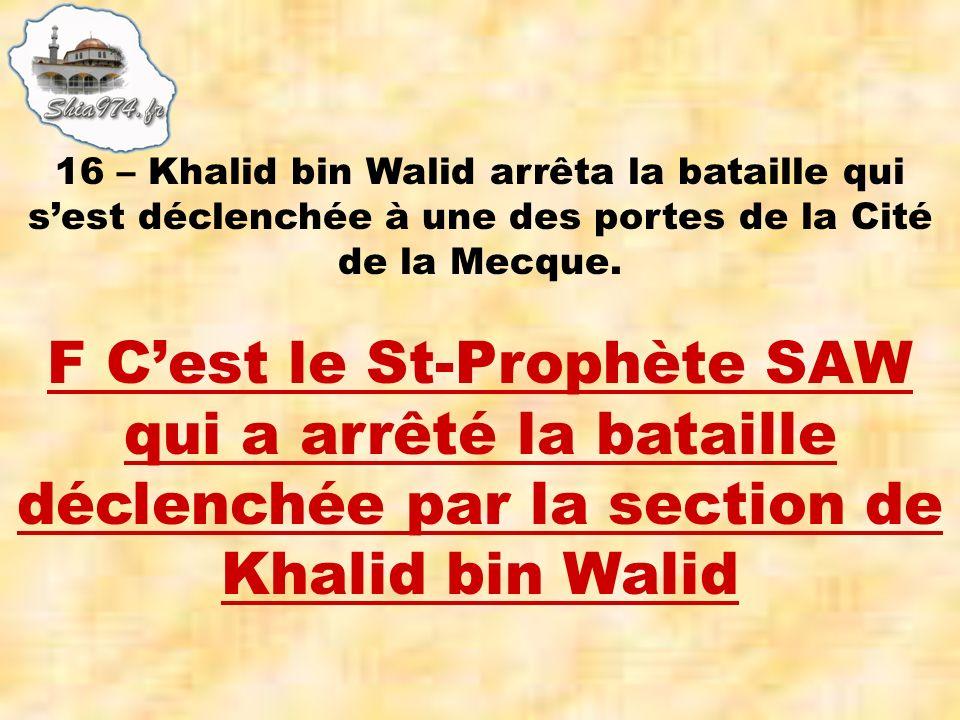 F Cest le St-Prophète SAW qui a arrêté la bataille déclenchée par la section de Khalid bin Walid