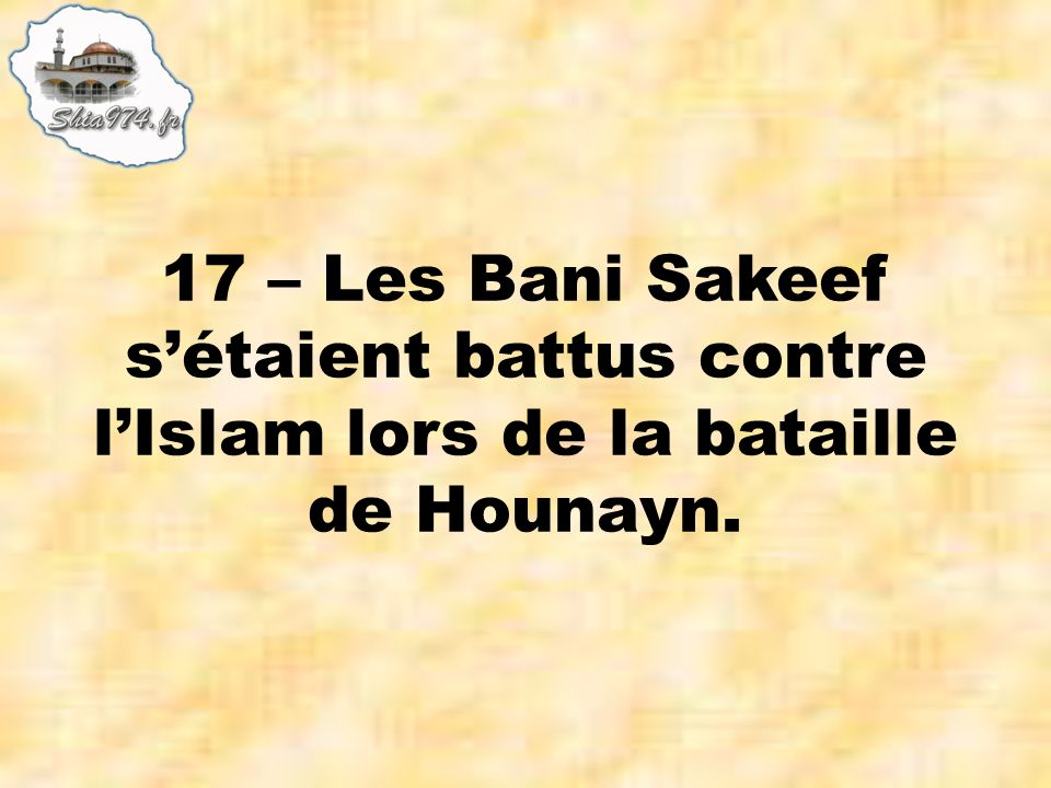 17 – Les Bani Sakeef sétaient battus contre lIslam lors de la bataille de Hounayn.