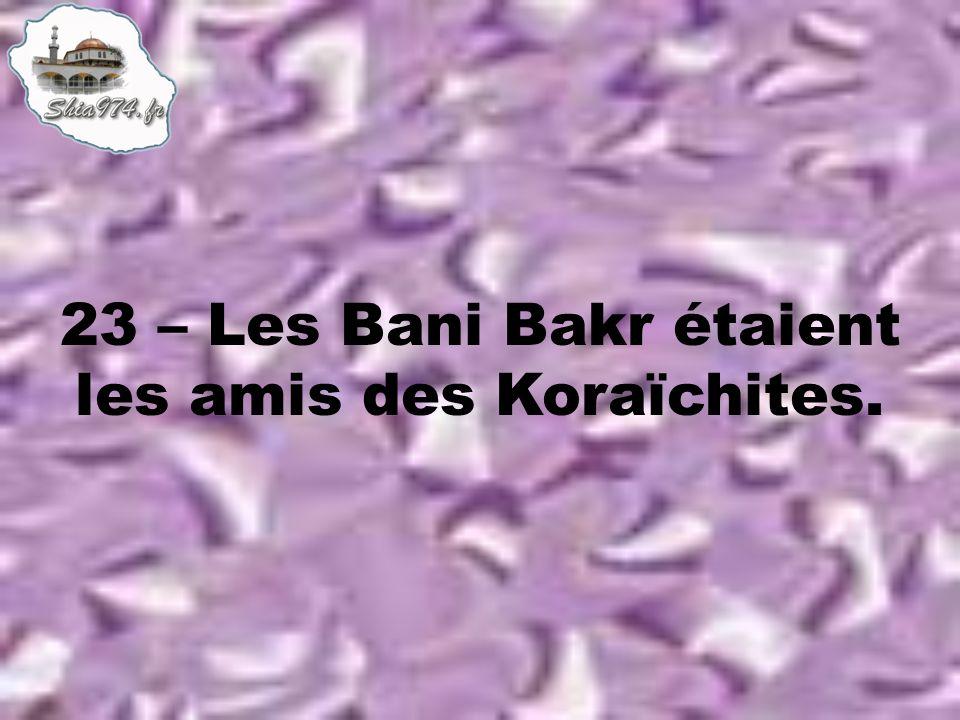 23 – Les Bani Bakr étaient les amis des Koraïchites.