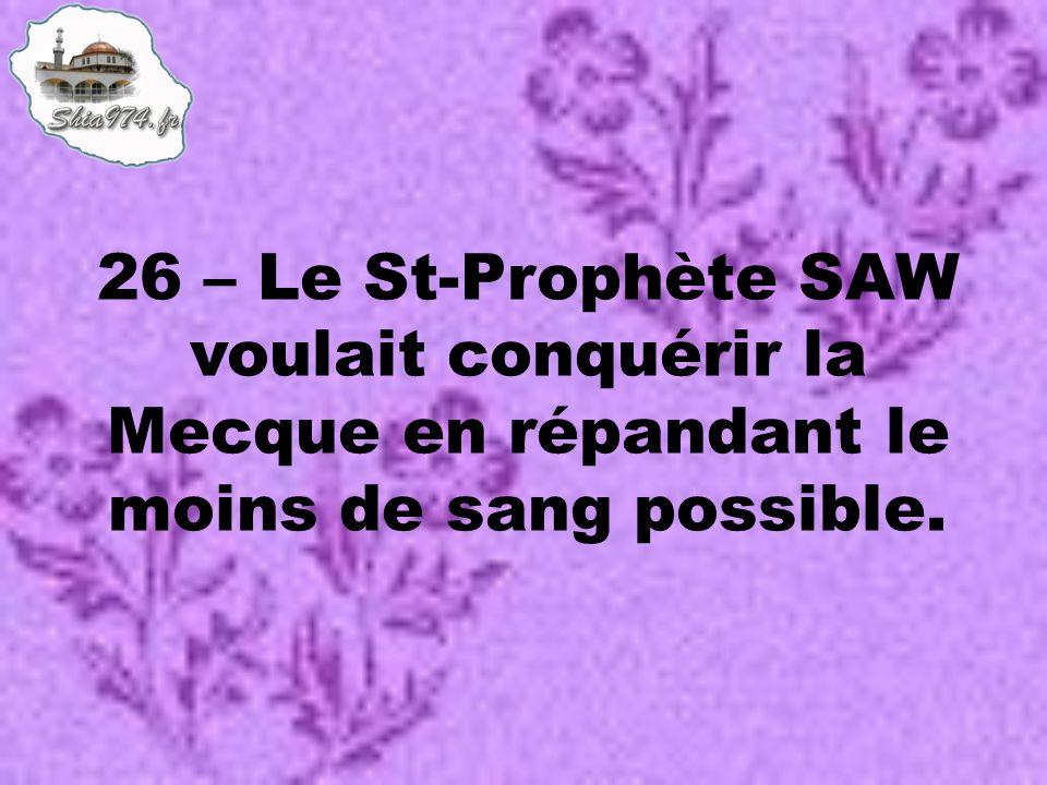 26 – Le St-Prophète SAW voulait conquérir la Mecque en répandant le moins de sang possible.