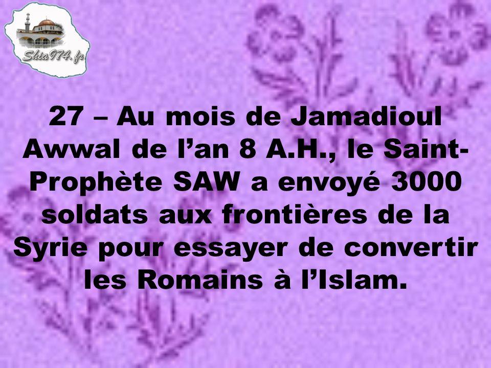 27 – Au mois de Jamadioul Awwal de lan 8 A.H., le Saint- Prophète SAW a envoyé 3000 soldats aux frontières de la Syrie pour essayer de convertir les Romains à lIslam.