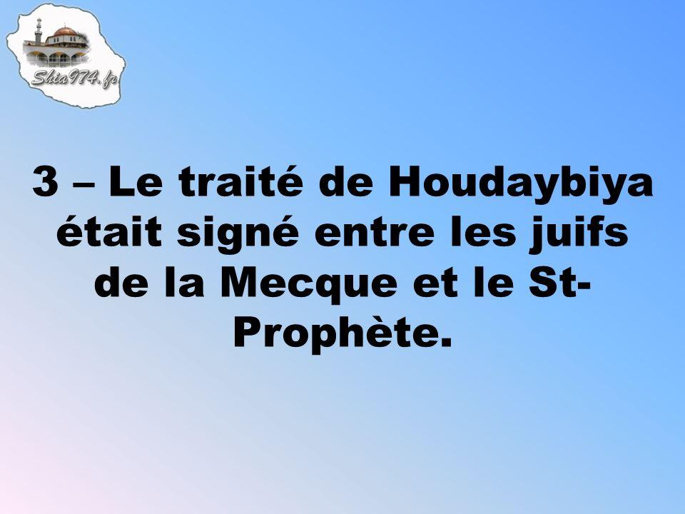 3 – Le traité de Houdaybiya était signé entre les juifs de la Mecque et le St- Prophète.