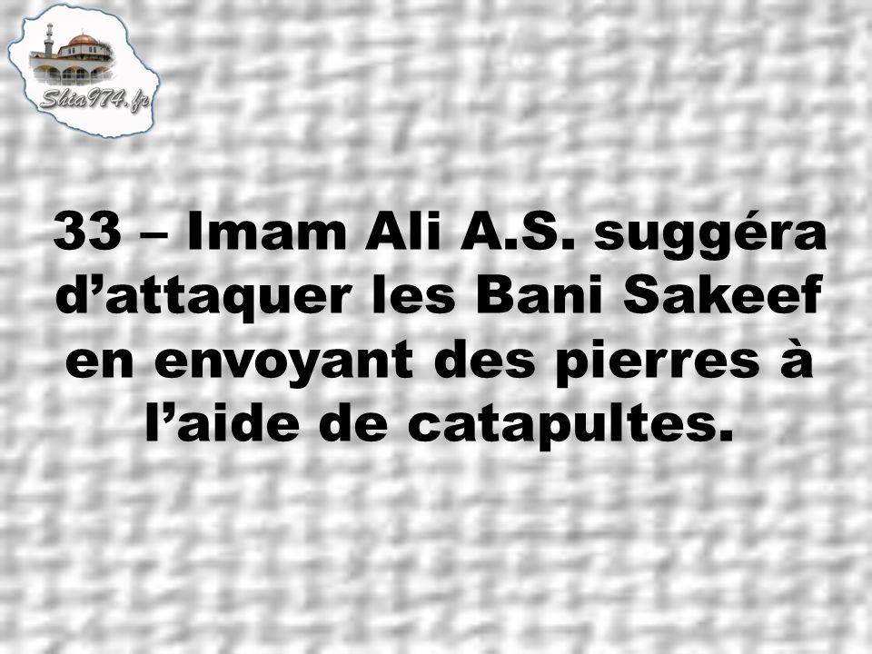 33 – Imam Ali A.S. suggéra dattaquer les Bani Sakeef en envoyant des pierres à laide de catapultes.