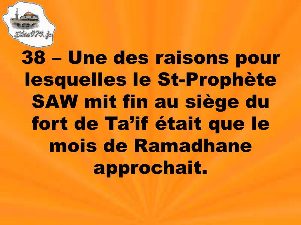 38 – Une des raisons pour lesquelles le St-Prophète SAW mit fin au siège du fort de Taif était que le mois de Ramadhane approchait.