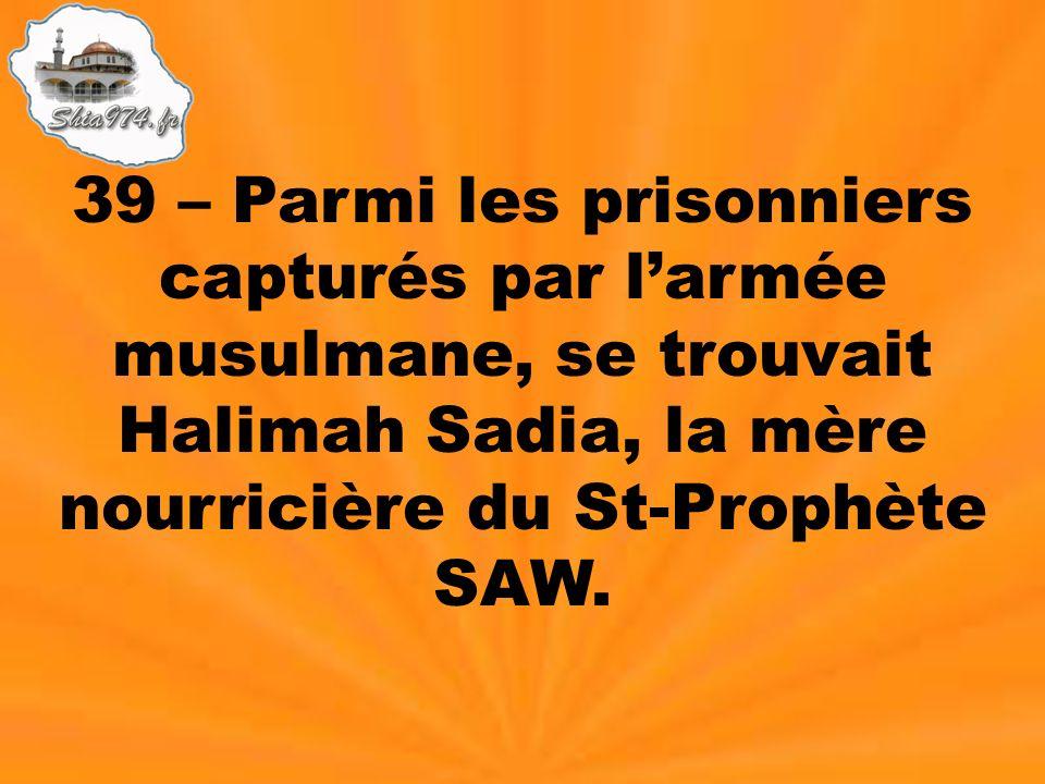 39 – Parmi les prisonniers capturés par larmée musulmane, se trouvait Halimah Sadia, la mère nourricière du St-Prophète SAW.