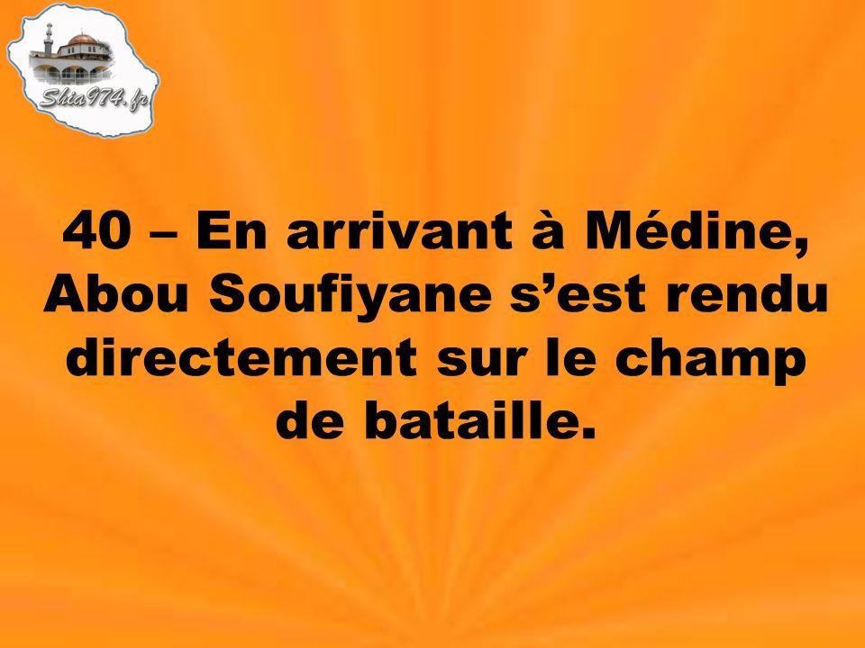 40 – En arrivant à Médine, Abou Soufiyane sest rendu directement sur le champ de bataille.