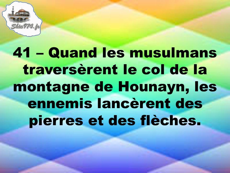 41 – Quand les musulmans traversèrent le col de la montagne de Hounayn, les ennemis lancèrent des pierres et des flèches.