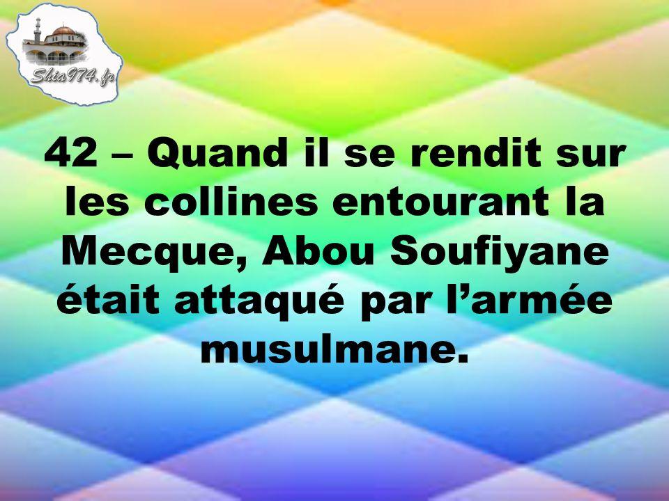 42 – Quand il se rendit sur les collines entourant la Mecque, Abou Soufiyane était attaqué par larmée musulmane.