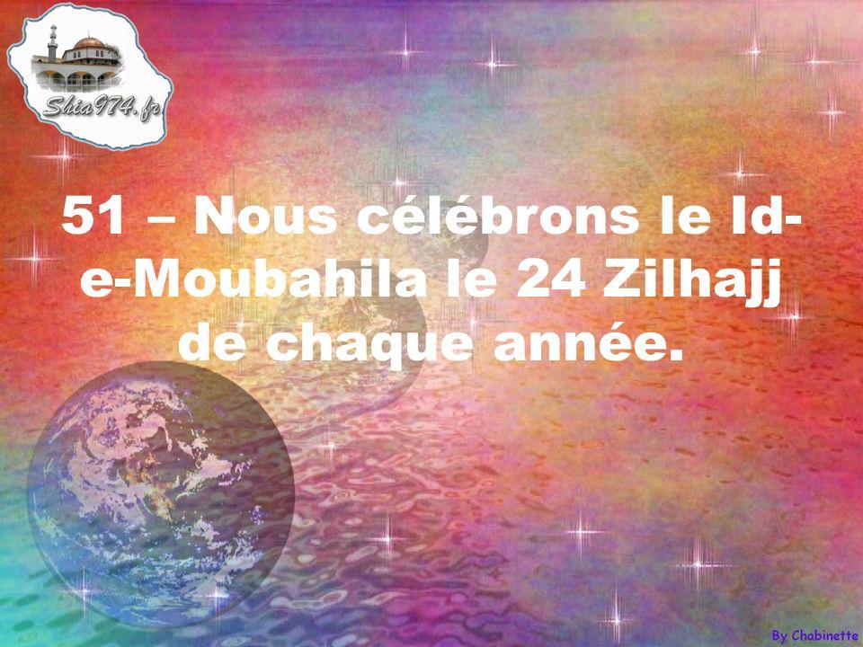 51 – Nous célébrons le Id- e-Moubahila le 24 Zilhajj de chaque année.