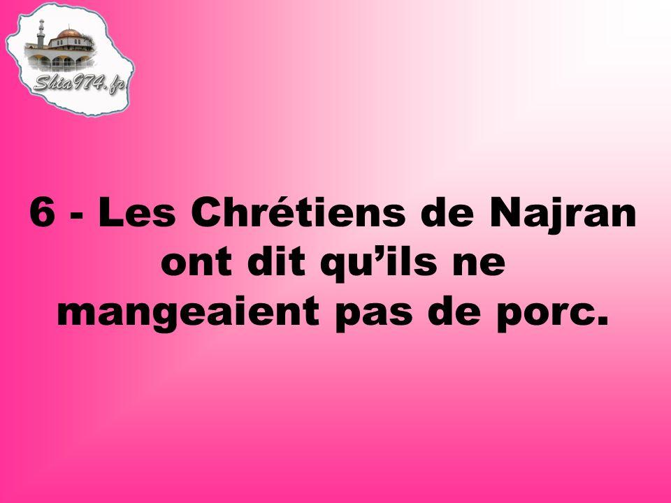 6 - Les Chrétiens de Najran ont dit quils ne mangeaient pas de porc.