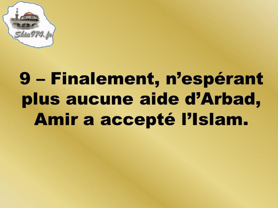 9 – Finalement, nespérant plus aucune aide dArbad, Amir a accepté lIslam.