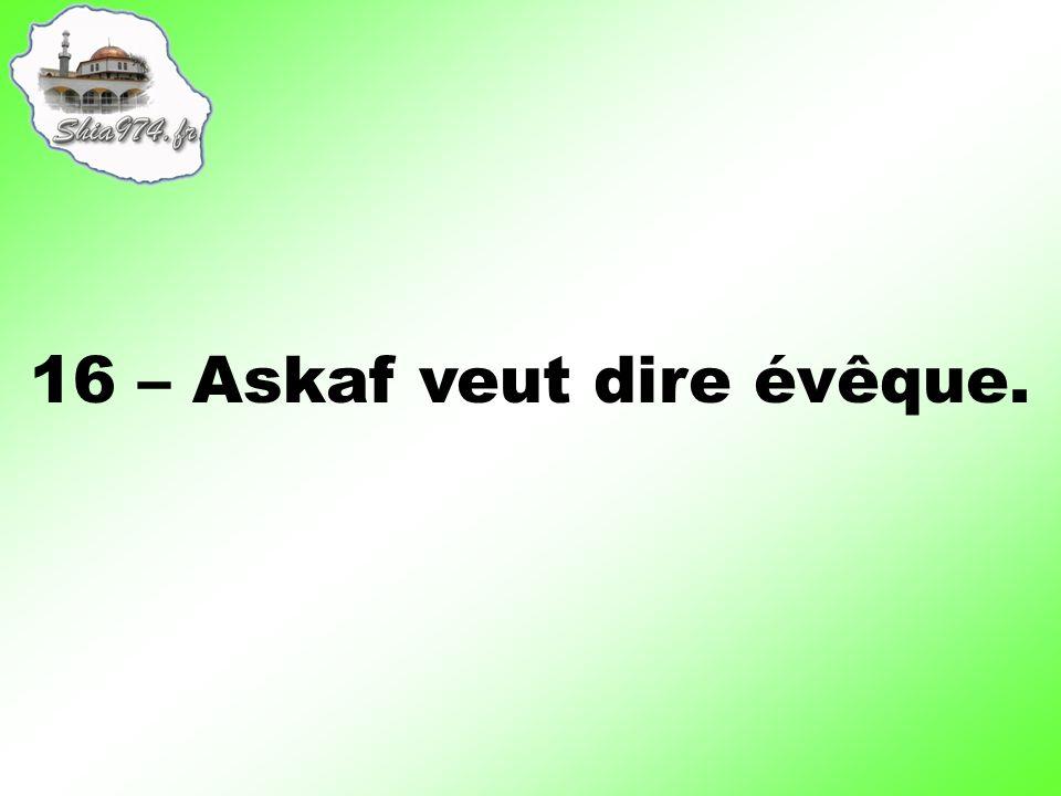 16 – Askaf veut dire évêque.