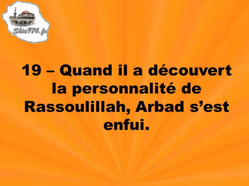 19 – Quand il a découvert la personnalité de Rassoulillah, Arbad sest enfui.