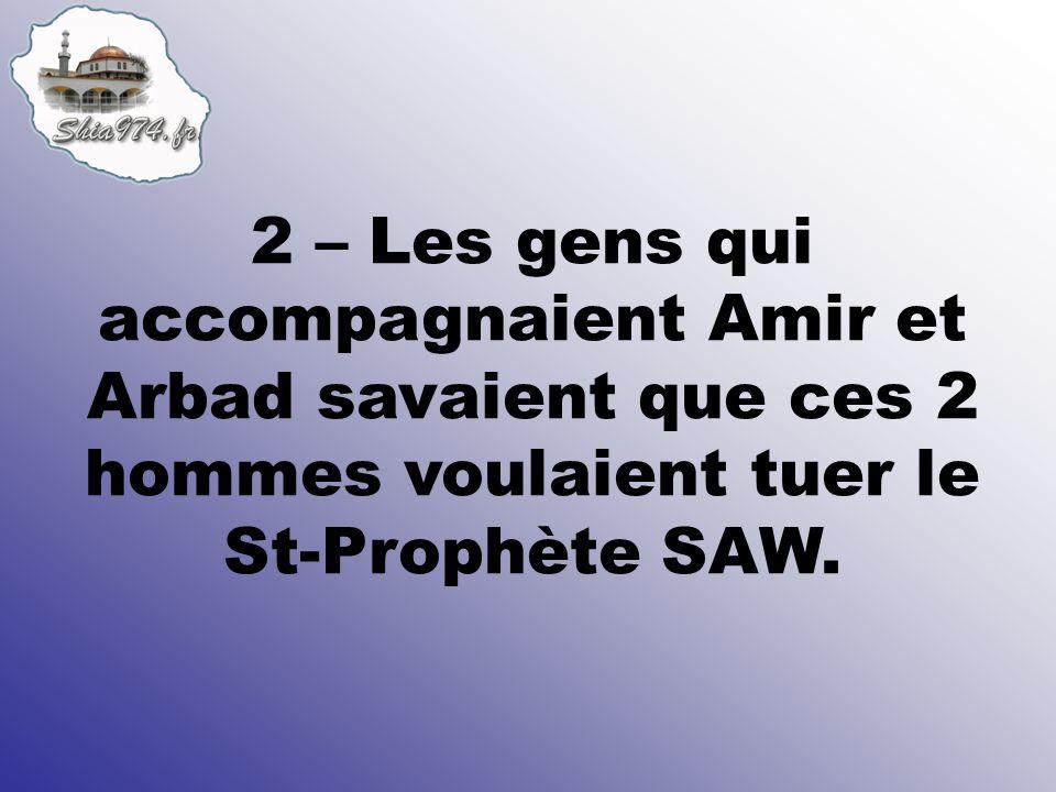 2 – Les gens qui accompagnaient Amir et Arbad savaient que ces 2 hommes voulaient tuer le St-Prophète SAW.