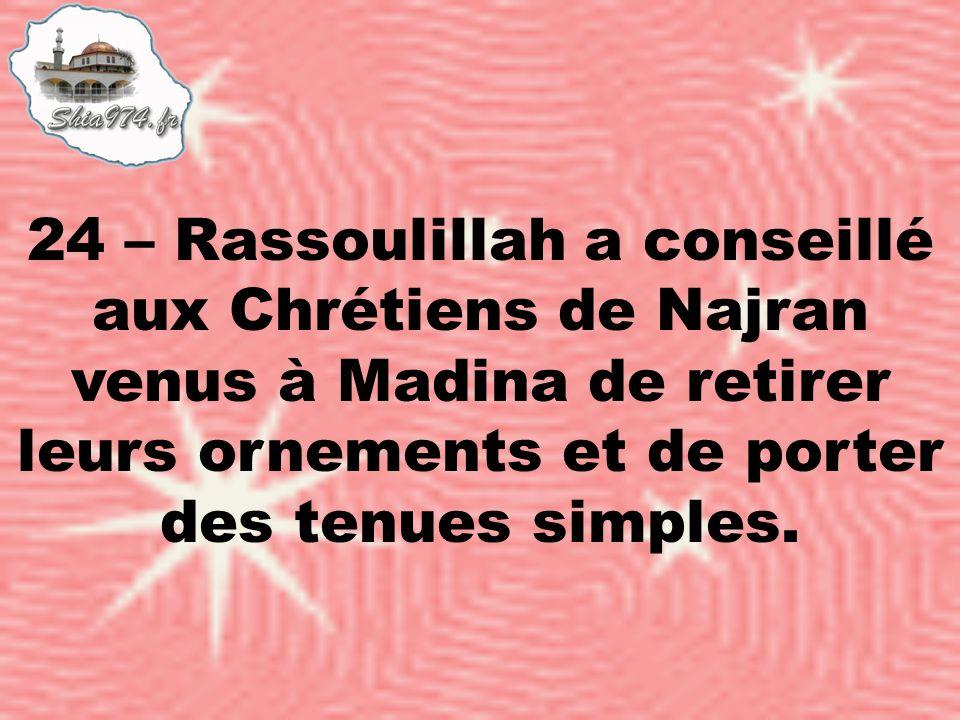 24 – Rassoulillah a conseillé aux Chrétiens de Najran venus à Madina de retirer leurs ornements et de porter des tenues simples.