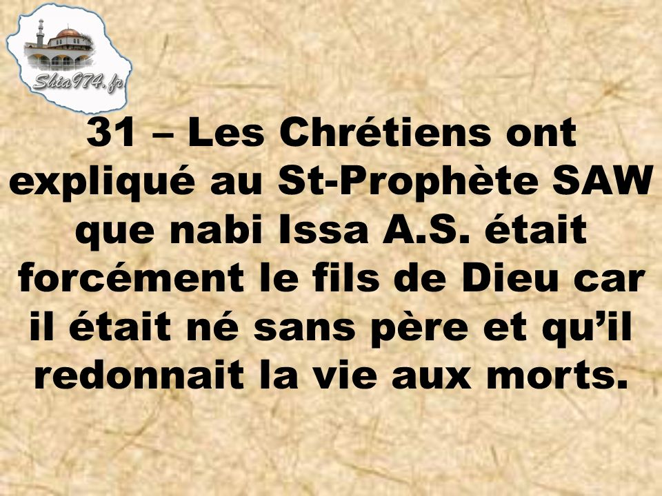 31 – Les Chrétiens ont expliqué au St-Prophète SAW que nabi Issa A.S. était forcément le fils de Dieu car il était né sans père et quil redonnait la v