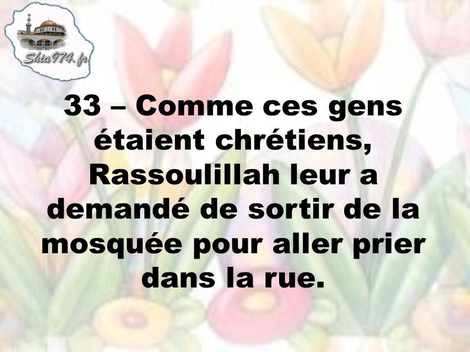 33 – Comme ces gens étaient chrétiens, Rassoulillah leur a demandé de sortir de la mosquée pour aller prier dans la rue.