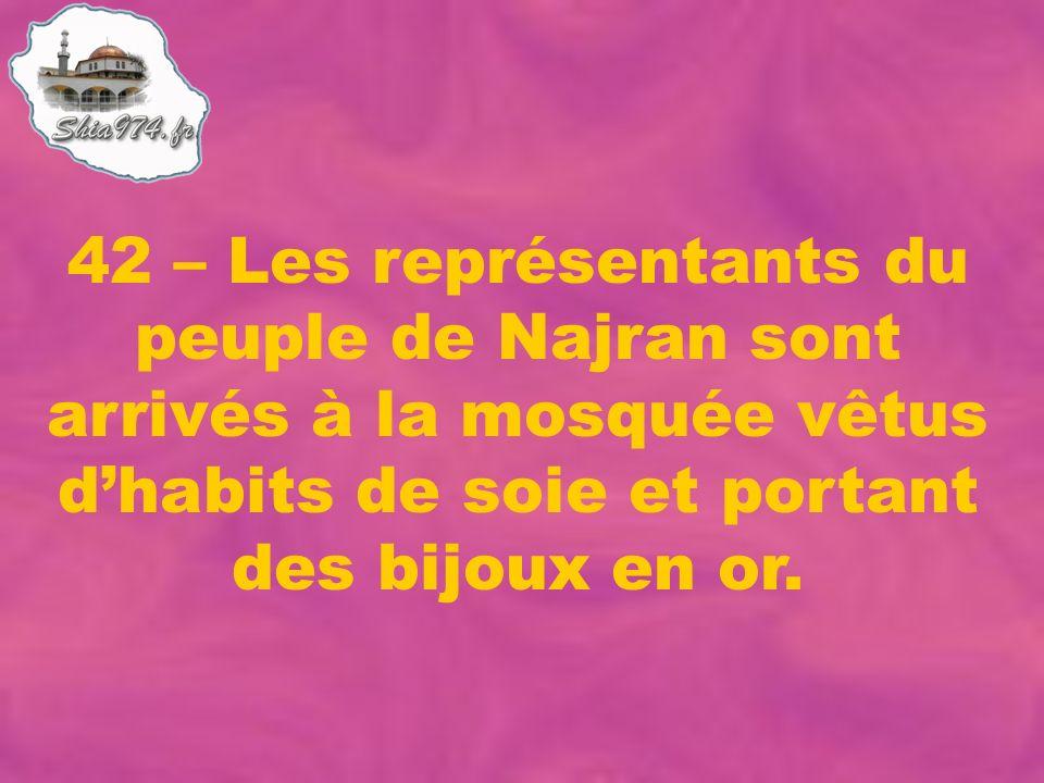 42 – Les représentants du peuple de Najran sont arrivés à la mosquée vêtus dhabits de soie et portant des bijoux en or.
