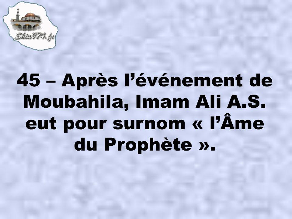 45 – Après lévénement de Moubahila, Imam Ali A.S. eut pour surnom « lÂme du Prophète ».