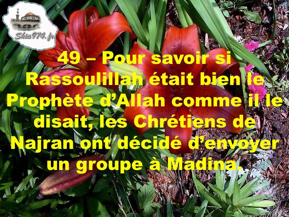 49 – Pour savoir si Rassoulillah était bien le Prophète dAllah comme il le disait, les Chrétiens de Najran ont décidé denvoyer un groupe à Madina.