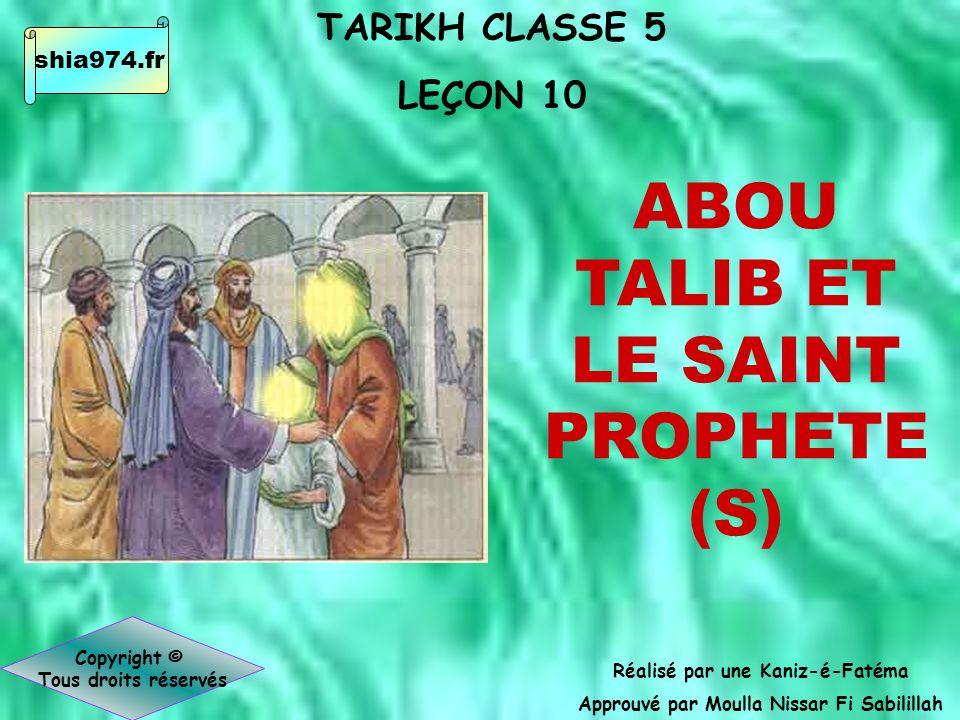 TARIKH CLASSE 5 LEÇON 10 Réalisé par une Kaniz-é-Fatéma Approuvé par Moulla Nissar Fi Sabilillah Copyright © Tous droits réservés ABOU TALIB ET LE SAINT PROPHETE (S) shia974.fr