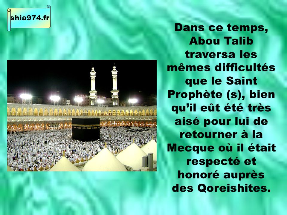 Dans ce temps, Abou Talib traversa les mêmes difficultés que le Saint Prophète (s), bien quil eût été très aisé pour lui de retourner à la Mecque où il était respecté et honoré auprès des Qoreishites.